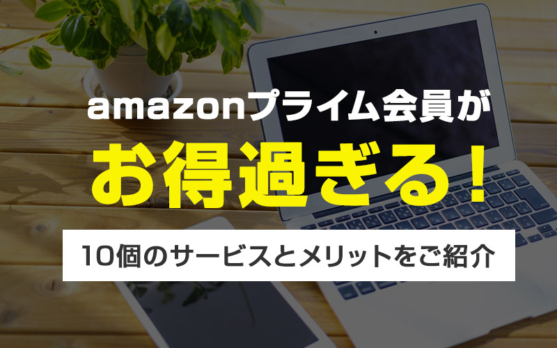 【2020】Amazonプライムのお得過ぎるサービスをわかりやすく解説【メリット・デメリット】