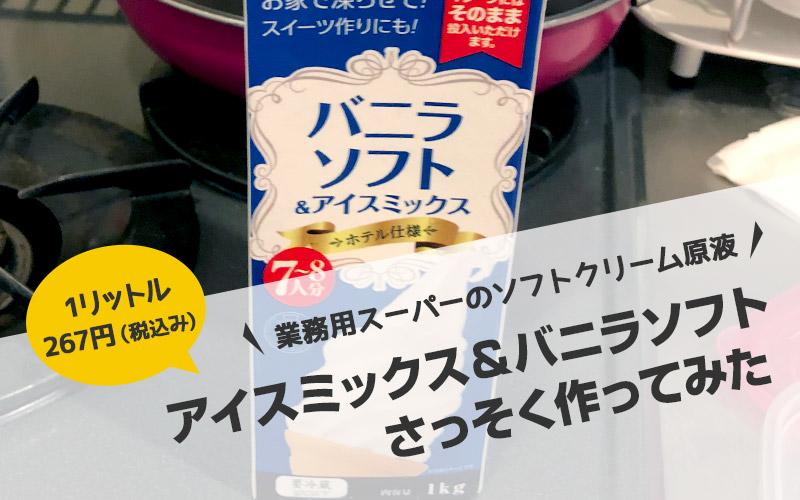 業務用スーパーのソフトクリーム原液「アイスミックス&バニラソフト」はコスパ最強でおすすめ!さっそく作ってみた