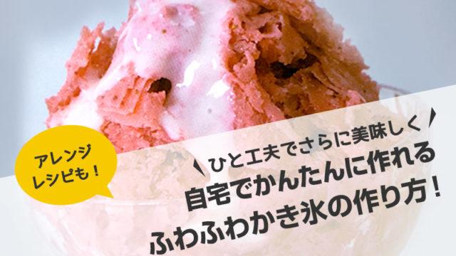 ひと工夫でさらに美味しく!自宅でかんたん、ふわふわかき氷の作り方【アレンジレシピも紹介!】